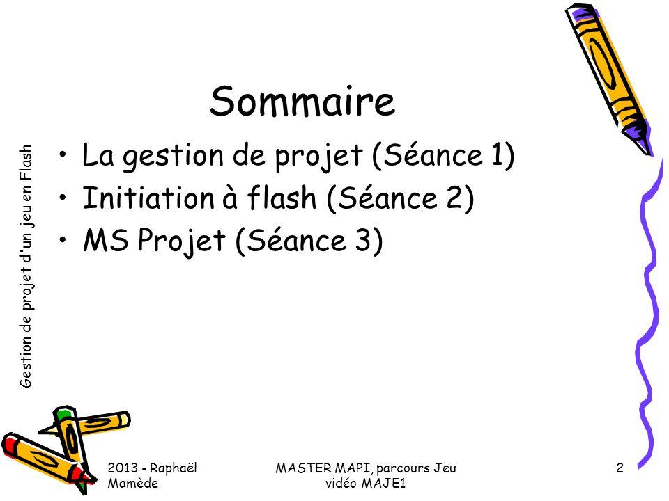 Gestion de projet d'un jeu en Flash 2013 - Raphaël Mamède MASTER MAPI, parcours Jeu vidéo MAJE1 2 Sommaire •La gestion de projet (Séance 1) •Initiatio