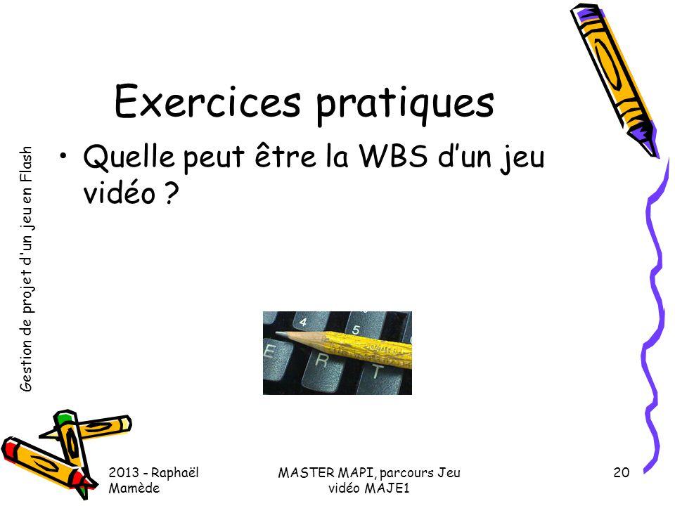Gestion de projet d'un jeu en Flash 2013 - Raphaël Mamède MASTER MAPI, parcours Jeu vidéo MAJE1 20 Exercices pratiques •Quelle peut être la WBS d'un j