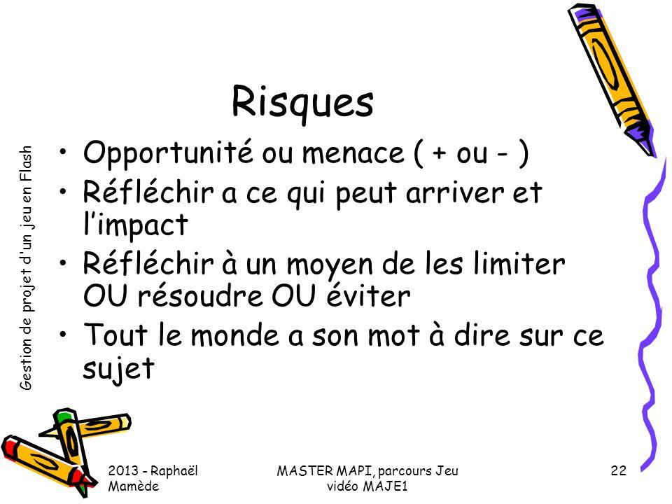 Gestion de projet d'un jeu en Flash 2013 - Raphaël Mamède MASTER MAPI, parcours Jeu vidéo MAJE1 22 Risques •Opportunité ou menace ( + ou - ) •Réfléchi