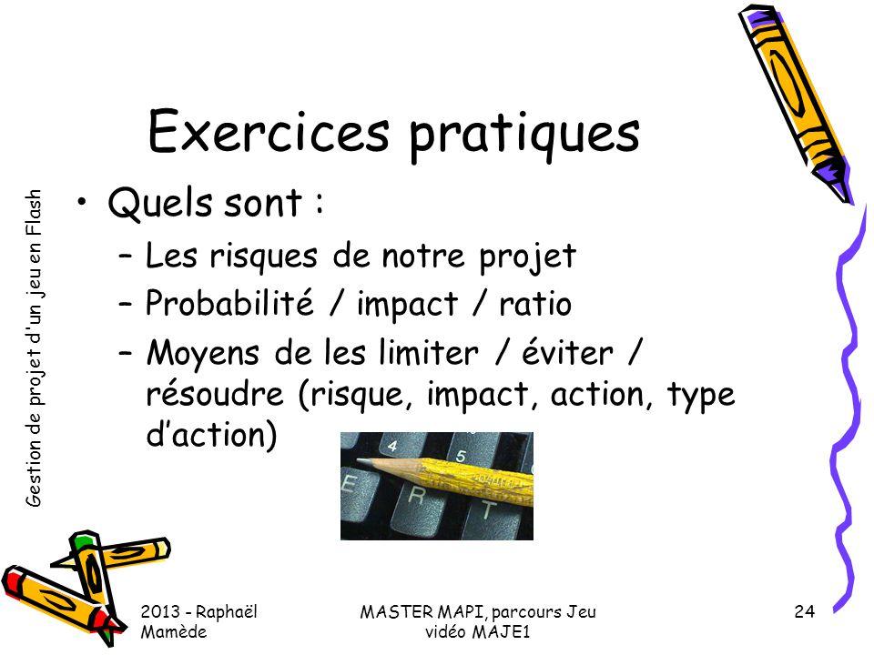 Gestion de projet d'un jeu en Flash 2013 - Raphaël Mamède MASTER MAPI, parcours Jeu vidéo MAJE1 24 Exercices pratiques •Quels sont : –Les risques de n