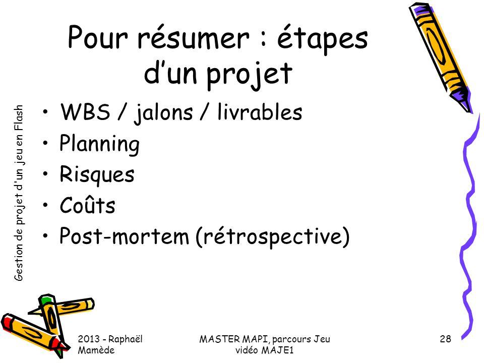Gestion de projet d'un jeu en Flash 2013 - Raphaël Mamède MASTER MAPI, parcours Jeu vidéo MAJE1 28 Pour résumer : étapes d'un projet •WBS / jalons / l