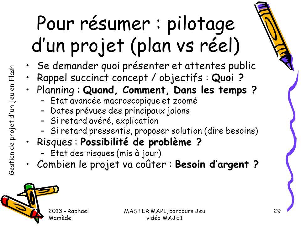 Gestion de projet d'un jeu en Flash 2013 - Raphaël Mamède MASTER MAPI, parcours Jeu vidéo MAJE1 29 Pour résumer : pilotage d'un projet (plan vs réel)