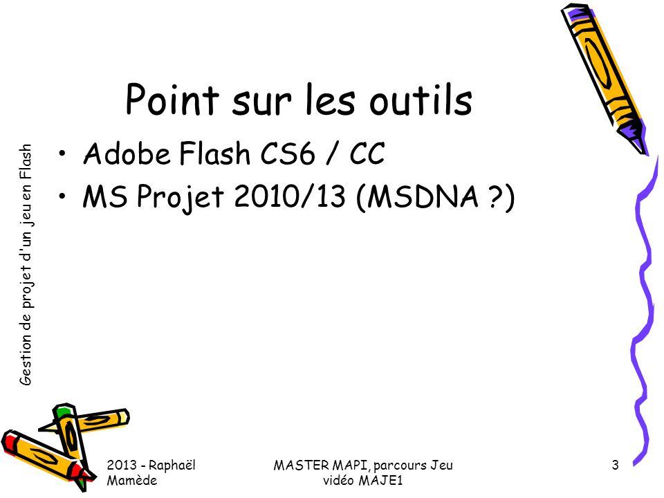 Gestion de projet d'un jeu en Flash 2013 - Raphaël Mamède MASTER MAPI, parcours Jeu vidéo MAJE1 3 Point sur les outils •Adobe Flash CS6 / CC •MS Proje