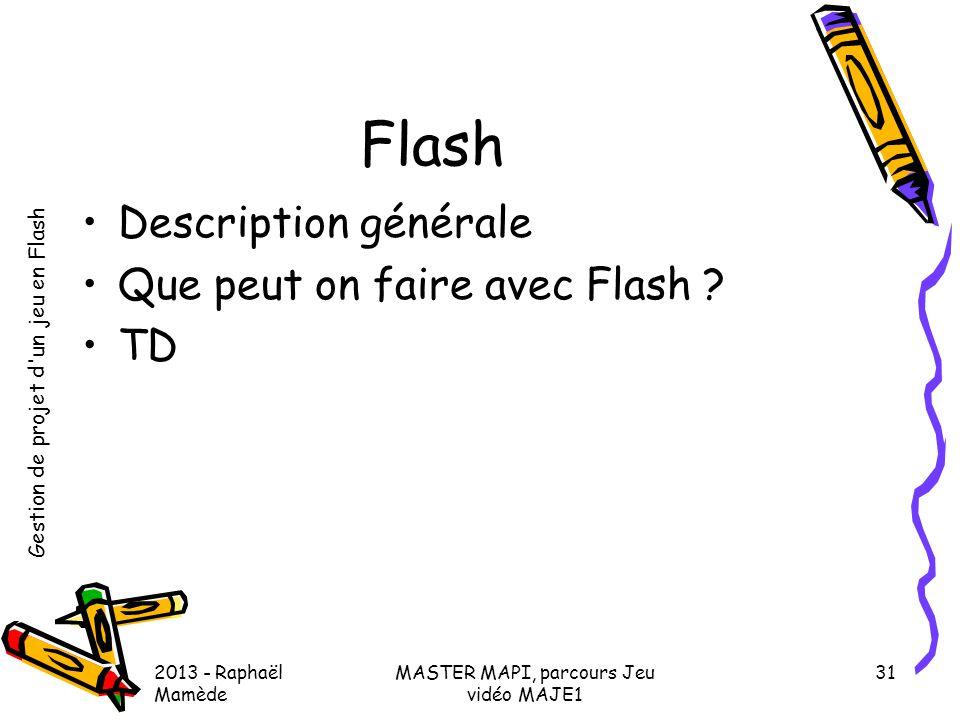 Gestion de projet d'un jeu en Flash 2013 - Raphaël Mamède MASTER MAPI, parcours Jeu vidéo MAJE1 31 Flash •Description générale •Que peut on faire avec