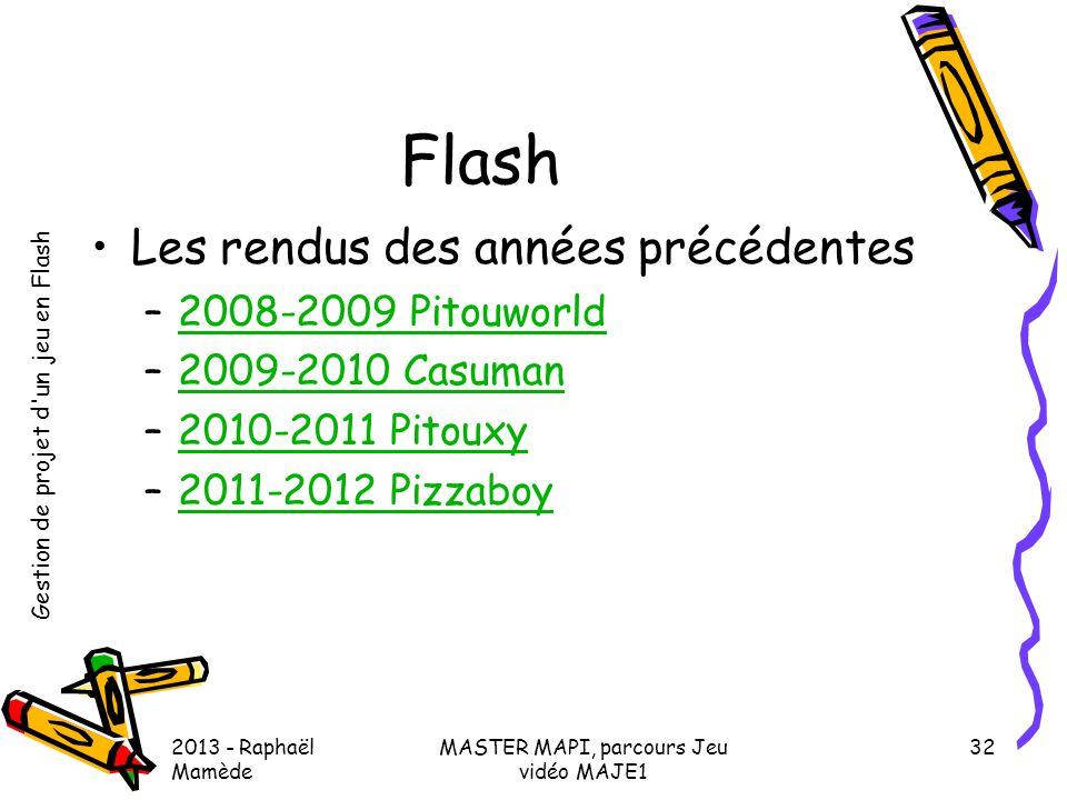 Gestion de projet d'un jeu en Flash 2013 - Raphaël Mamède MASTER MAPI, parcours Jeu vidéo MAJE1 32 Flash •Les rendus des années précédentes –2008-2009
