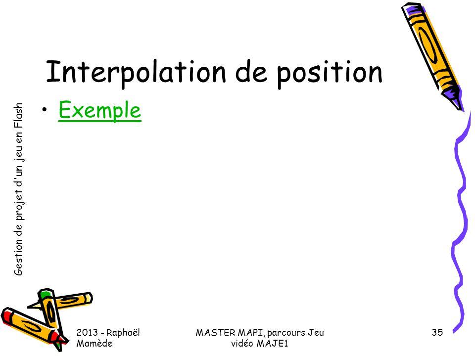 Gestion de projet d'un jeu en Flash 2013 - Raphaël Mamède MASTER MAPI, parcours Jeu vidéo MAJE1 35 Interpolation de position •ExempleExemple