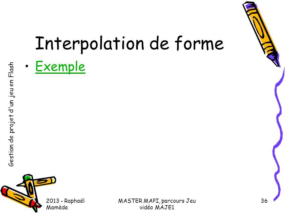 Gestion de projet d'un jeu en Flash 2013 - Raphaël Mamède MASTER MAPI, parcours Jeu vidéo MAJE1 36 Interpolation de forme •ExempleExemple