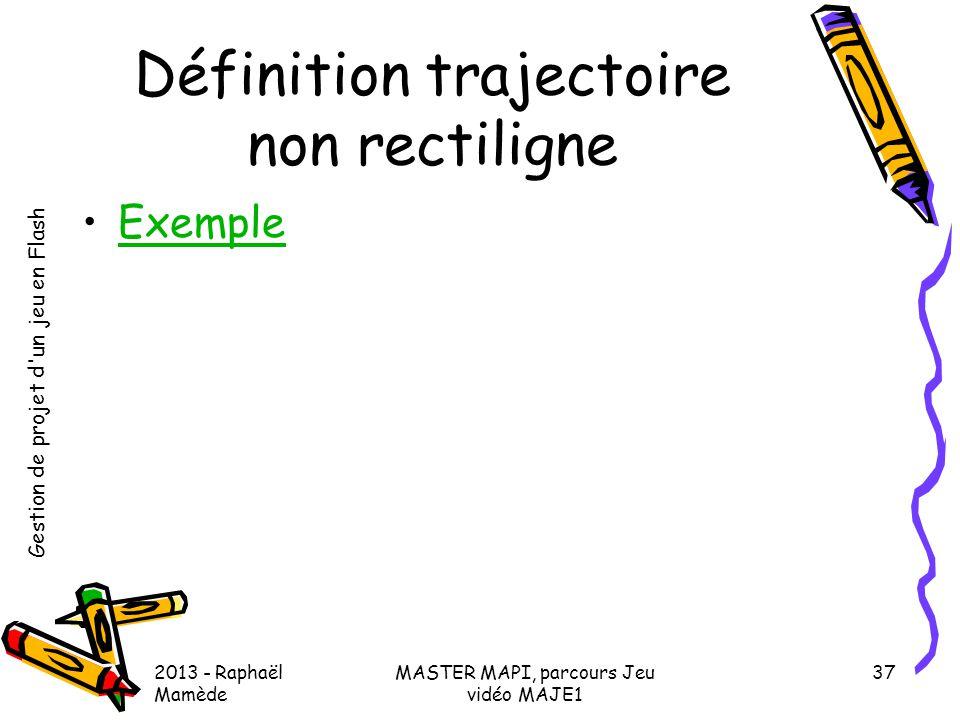 Gestion de projet d'un jeu en Flash 2013 - Raphaël Mamède MASTER MAPI, parcours Jeu vidéo MAJE1 37 Définition trajectoire non rectiligne •ExempleExemp