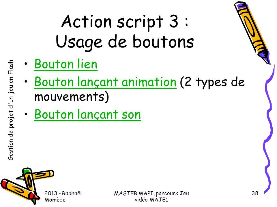 Gestion de projet d'un jeu en Flash 2013 - Raphaël Mamède MASTER MAPI, parcours Jeu vidéo MAJE1 38 Action script 3 : Usage de boutons •Bouton lienBout