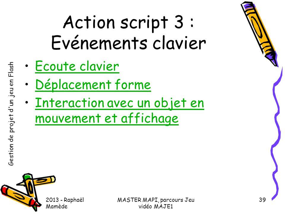 Gestion de projet d'un jeu en Flash 2013 - Raphaël Mamède MASTER MAPI, parcours Jeu vidéo MAJE1 39 Action script 3 : Evénements clavier •Ecoute clavie