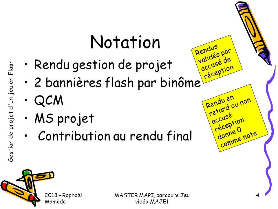 Gestion de projet d'un jeu en Flash 2013 - Raphaël Mamède MASTER MAPI, parcours Jeu vidéo MAJE1 4 Notation •Rendu gestion de projet •2 bannières flash