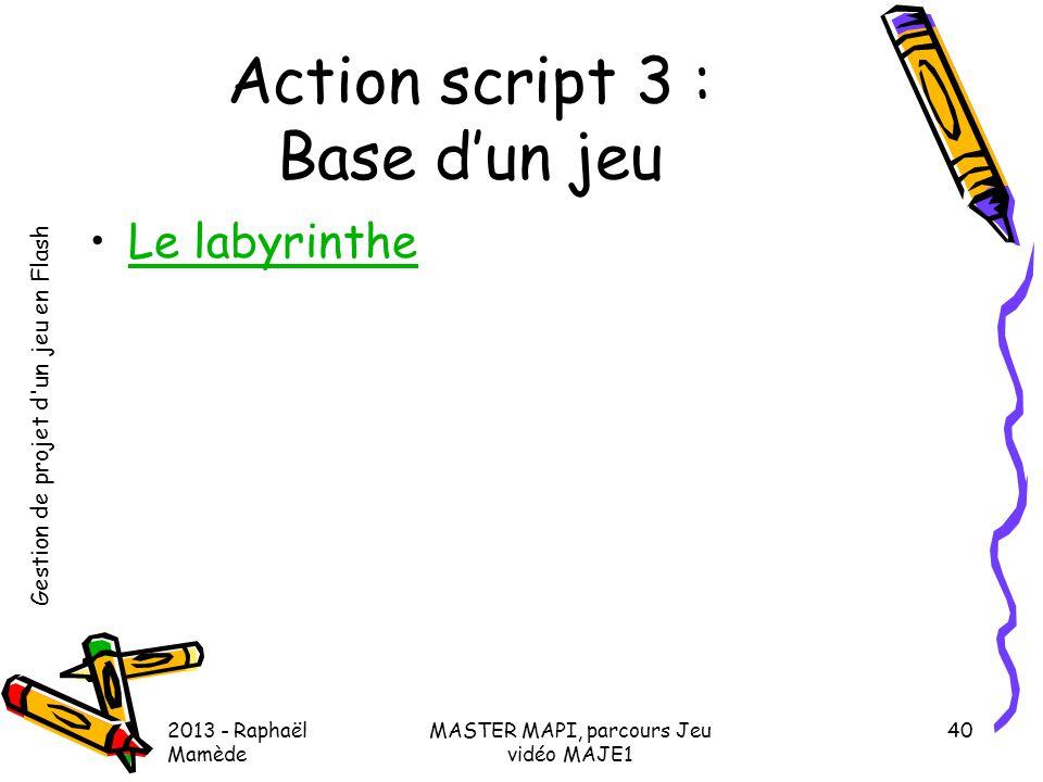 Gestion de projet d'un jeu en Flash 2013 - Raphaël Mamède MASTER MAPI, parcours Jeu vidéo MAJE1 40 Action script 3 : Base d'un jeu •Le labyrintheLe la