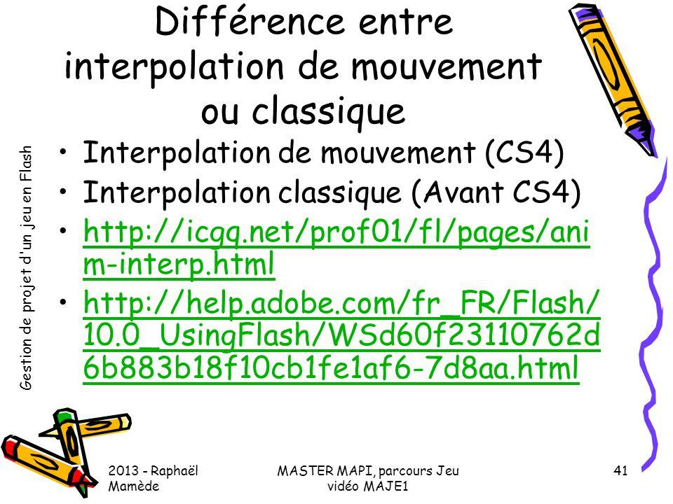 Gestion de projet d'un jeu en Flash 2013 - Raphaël Mamède MASTER MAPI, parcours Jeu vidéo MAJE1 41 Différence entre interpolation de mouvement ou clas