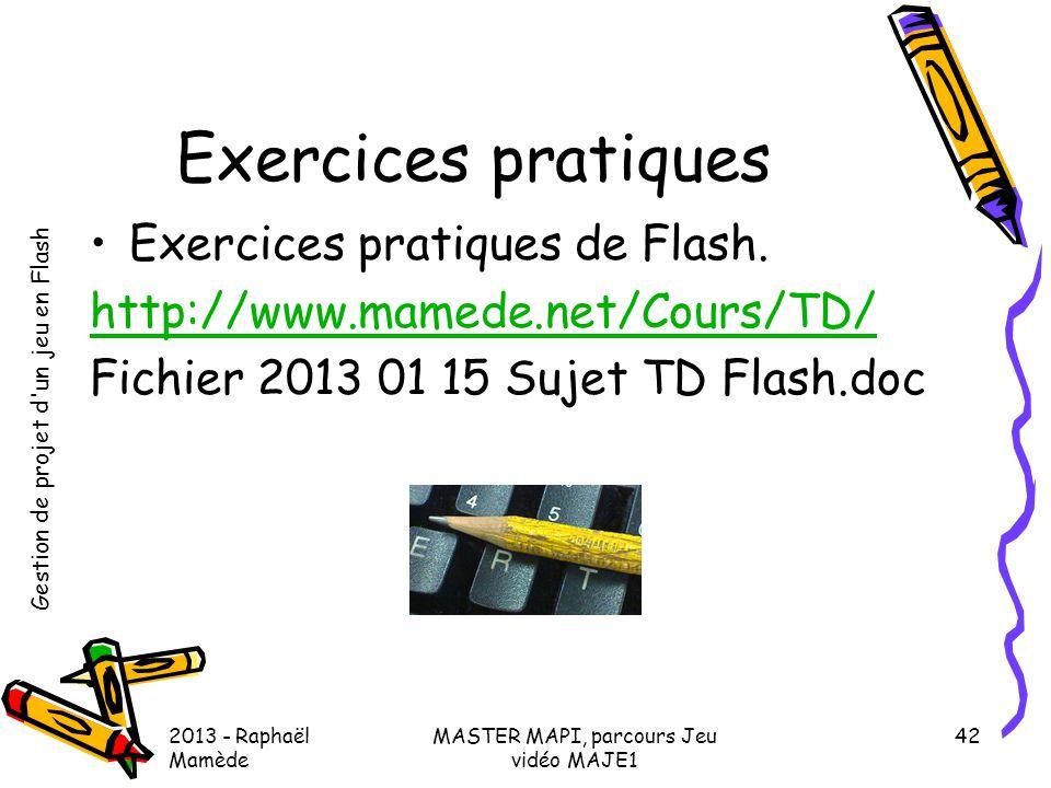 Gestion de projet d'un jeu en Flash 2013 - Raphaël Mamède MASTER MAPI, parcours Jeu vidéo MAJE1 42 Exercices pratiques •Exercices pratiques de Flash.