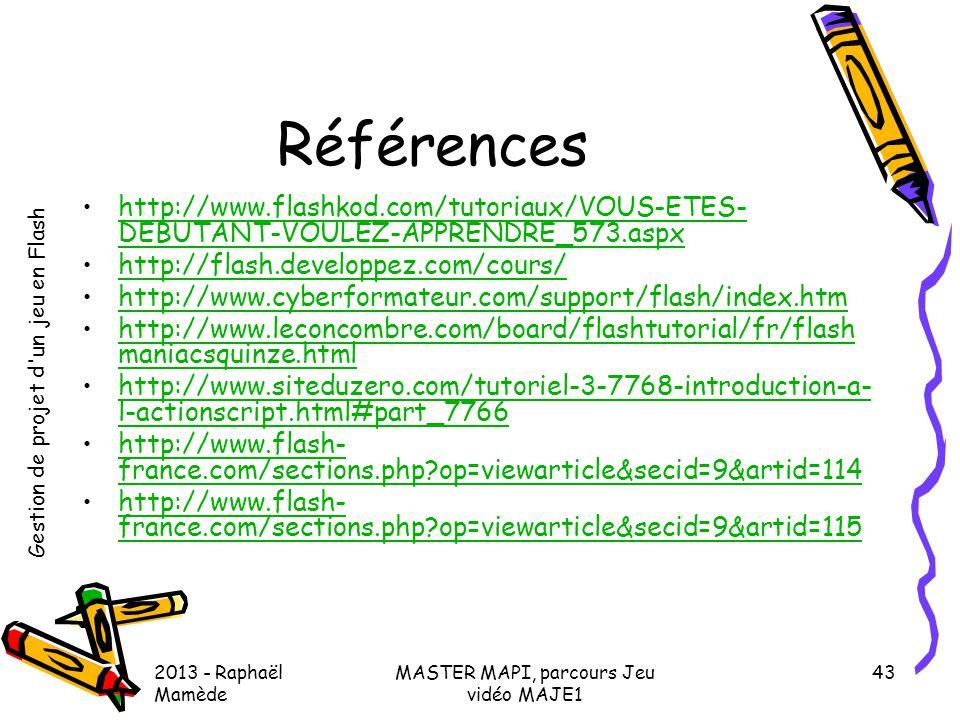 Gestion de projet d'un jeu en Flash 2013 - Raphaël Mamède MASTER MAPI, parcours Jeu vidéo MAJE1 43 Références •http://www.flashkod.com/tutoriaux/VOUS-