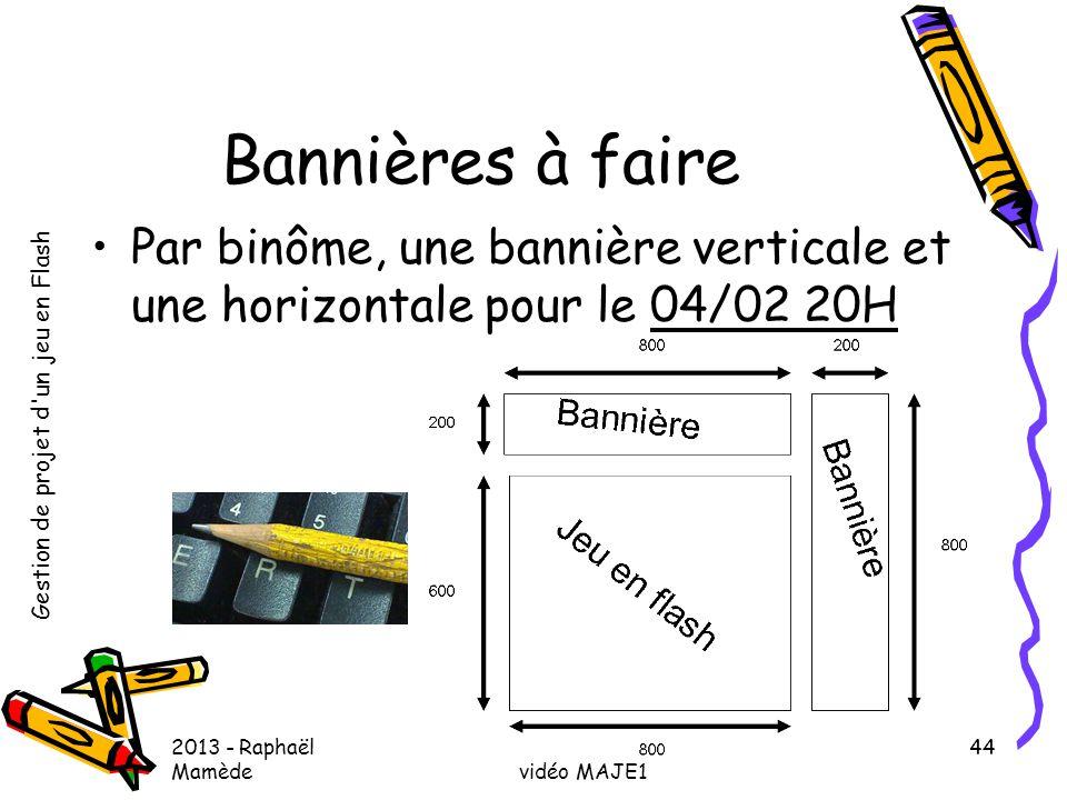 Gestion de projet d'un jeu en Flash 2013 - Raphaël Mamède MASTER MAPI, parcours Jeu vidéo MAJE1 44 Bannières à faire •Par binôme, une bannière vertica