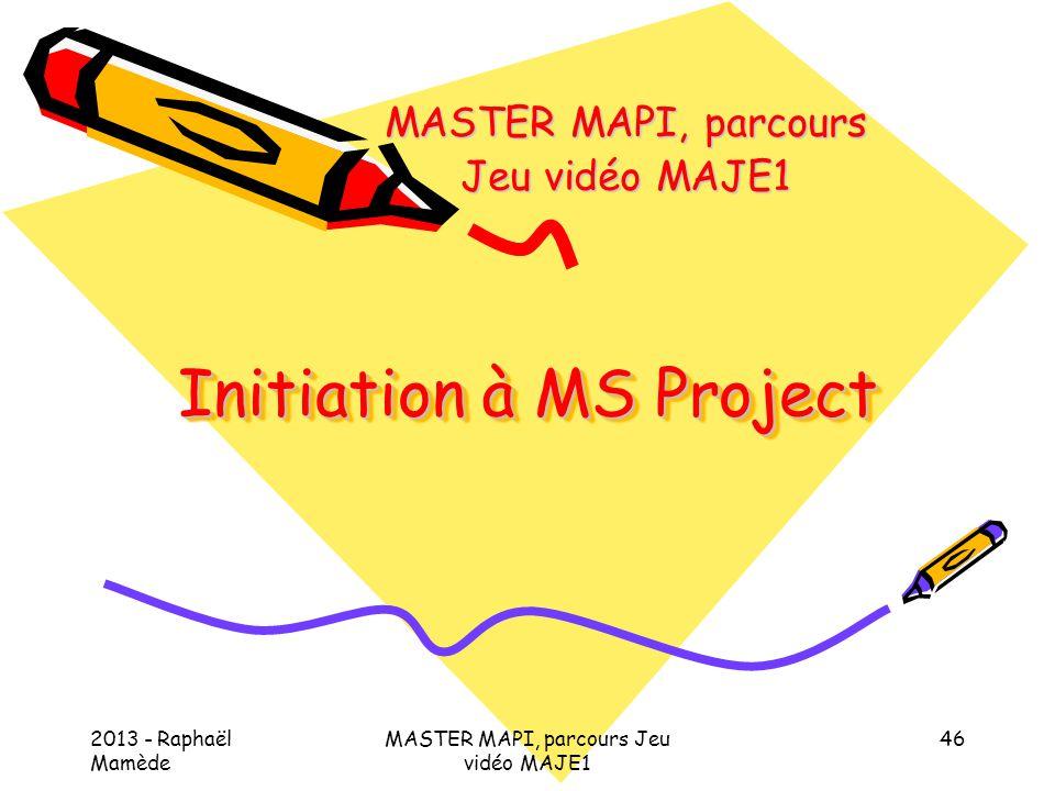 2013 - Raphaël Mamède MASTER MAPI, parcours Jeu vidéo MAJE1 46 Initiation à MS Project MASTER MAPI, parcours Jeu vidéo MAJE1