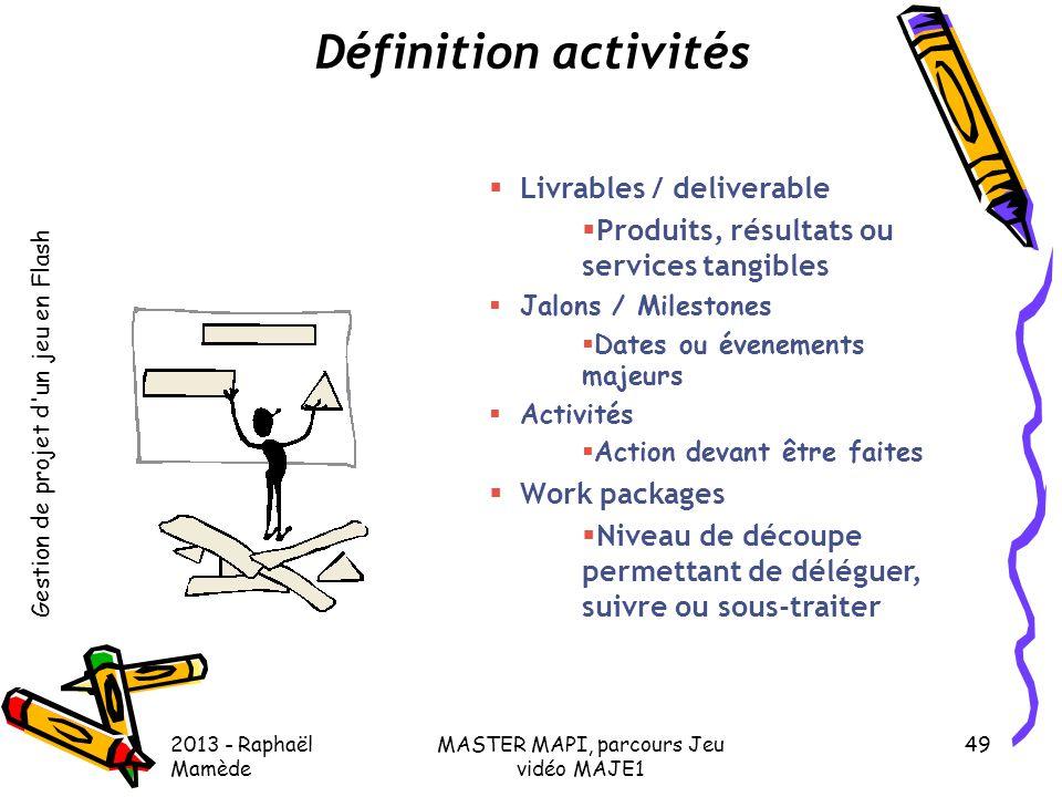 Gestion de projet d'un jeu en Flash 2013 - Raphaël Mamède MASTER MAPI, parcours Jeu vidéo MAJE1 49 Définition activités  Livrables / deliverable  Pr