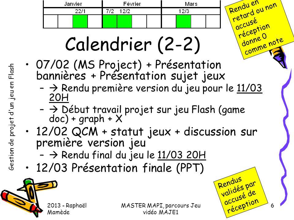 Gestion de projet d'un jeu en Flash 2013 - Raphaël Mamède MASTER MAPI, parcours Jeu vidéo MAJE1 6 Calendrier (2-2) •07/02 (MS Project) + Présentation