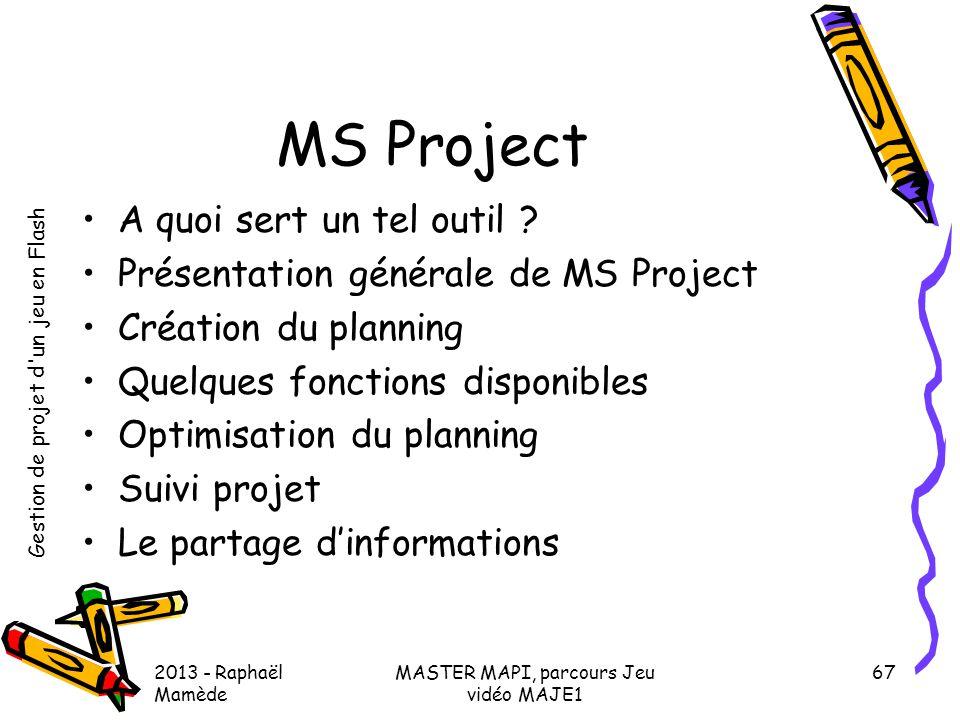 Gestion de projet d'un jeu en Flash 2013 - Raphaël Mamède MASTER MAPI, parcours Jeu vidéo MAJE1 67 MS Project •A quoi sert un tel outil ? •Présentatio