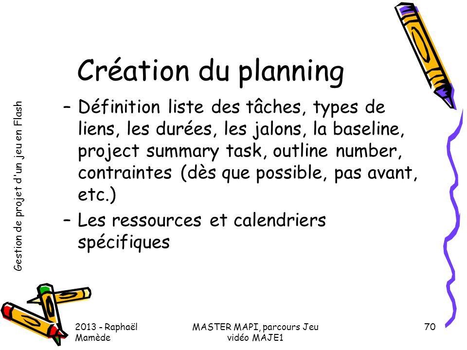 Gestion de projet d'un jeu en Flash 2013 - Raphaël Mamède MASTER MAPI, parcours Jeu vidéo MAJE1 70 Création du planning –Définition liste des tâches,