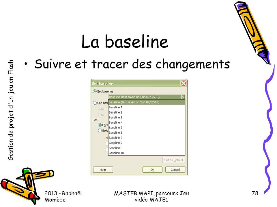 Gestion de projet d'un jeu en Flash 2013 - Raphaël Mamède MASTER MAPI, parcours Jeu vidéo MAJE1 78 La baseline •Suivre et tracer des changements