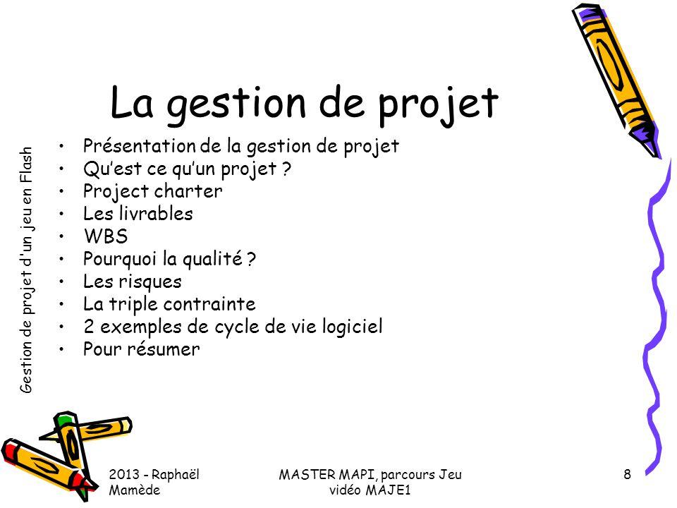 Gestion de projet d'un jeu en Flash 2013 - Raphaël Mamède MASTER MAPI, parcours Jeu vidéo MAJE1 8 La gestion de projet •Présentation de la gestion de