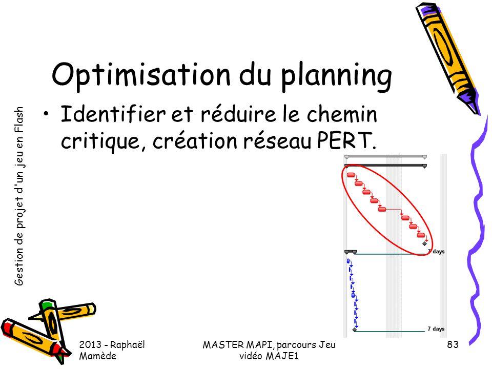 Gestion de projet d'un jeu en Flash 2013 - Raphaël Mamède MASTER MAPI, parcours Jeu vidéo MAJE1 83 Optimisation du planning •Identifier et réduire le