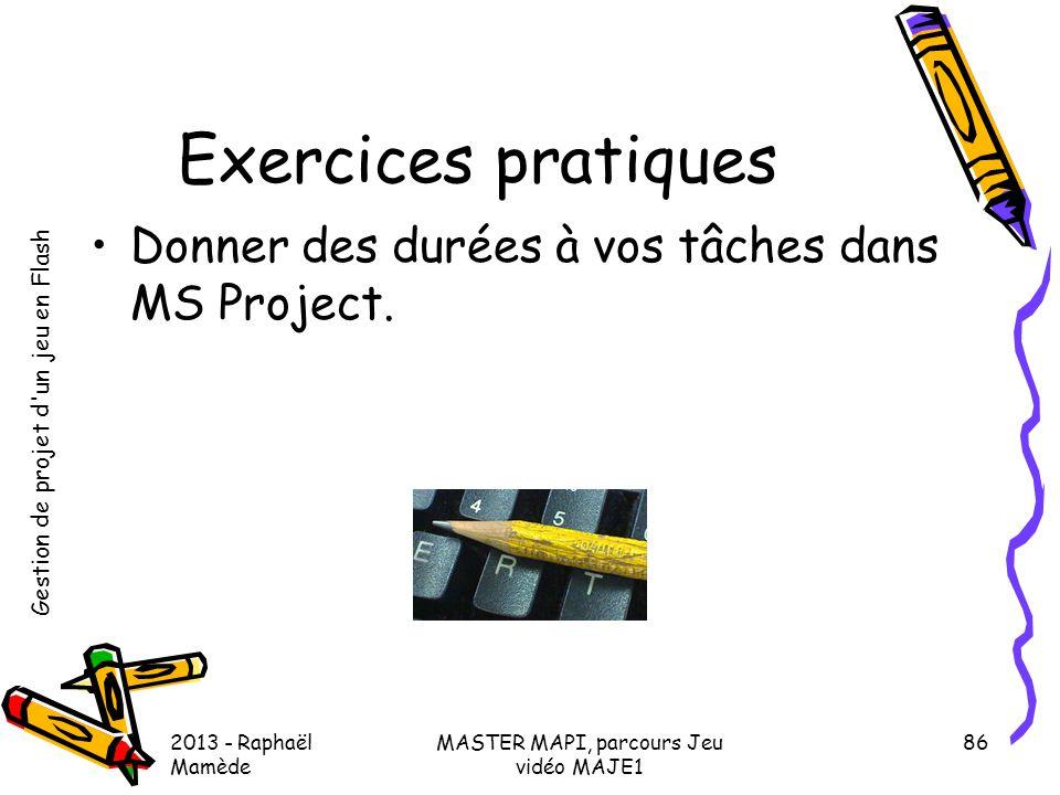 Gestion de projet d'un jeu en Flash 2013 - Raphaël Mamède MASTER MAPI, parcours Jeu vidéo MAJE1 86 Exercices pratiques •Donner des durées à vos tâches