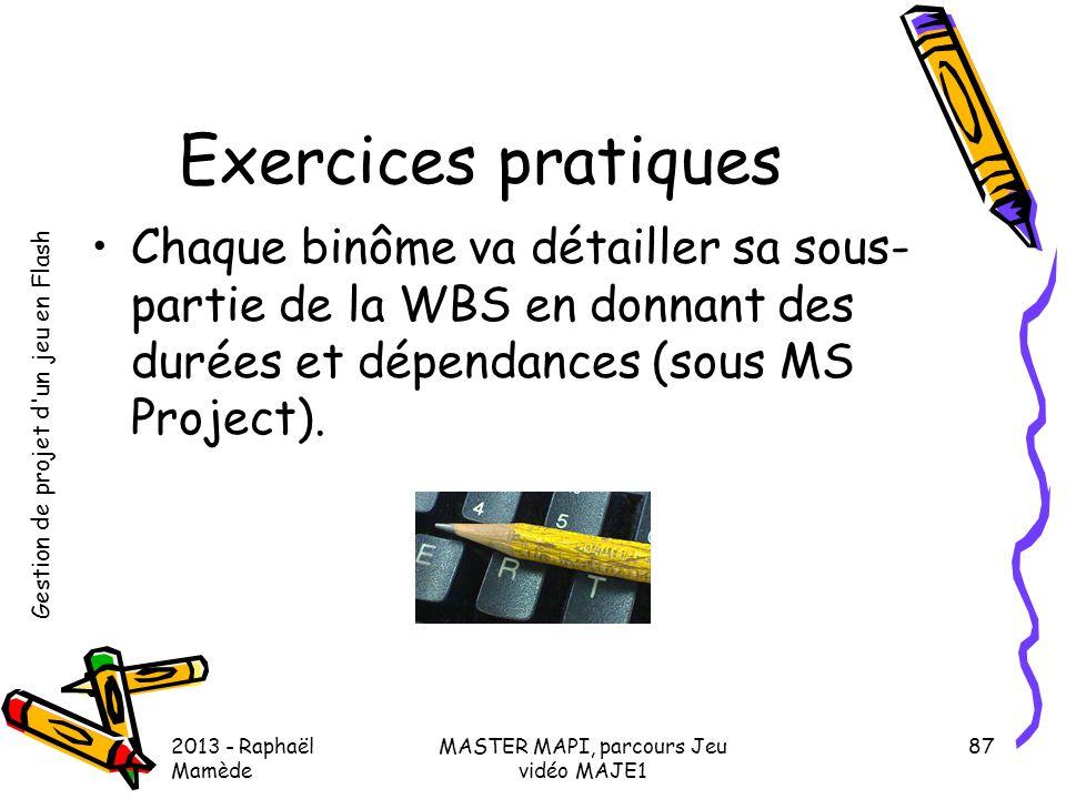 Gestion de projet d'un jeu en Flash 2013 - Raphaël Mamède MASTER MAPI, parcours Jeu vidéo MAJE1 87 Exercices pratiques •Chaque binôme va détailler sa
