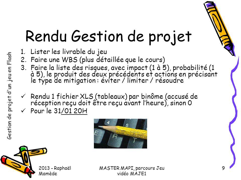 Gestion de projet d'un jeu en Flash 2013 - Raphaël Mamède MASTER MAPI, parcours Jeu vidéo MAJE1 9 Rendu Gestion de projet 1.Lister les livrable du jeu