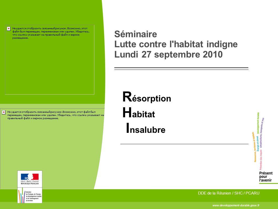 Séminaire Lutte contre l'habitat indigne Lundi 27 septembre 2010 R ésorption H abitat I nsalubre www.developpement-durable.gouv.fr DDE de la Réunion /