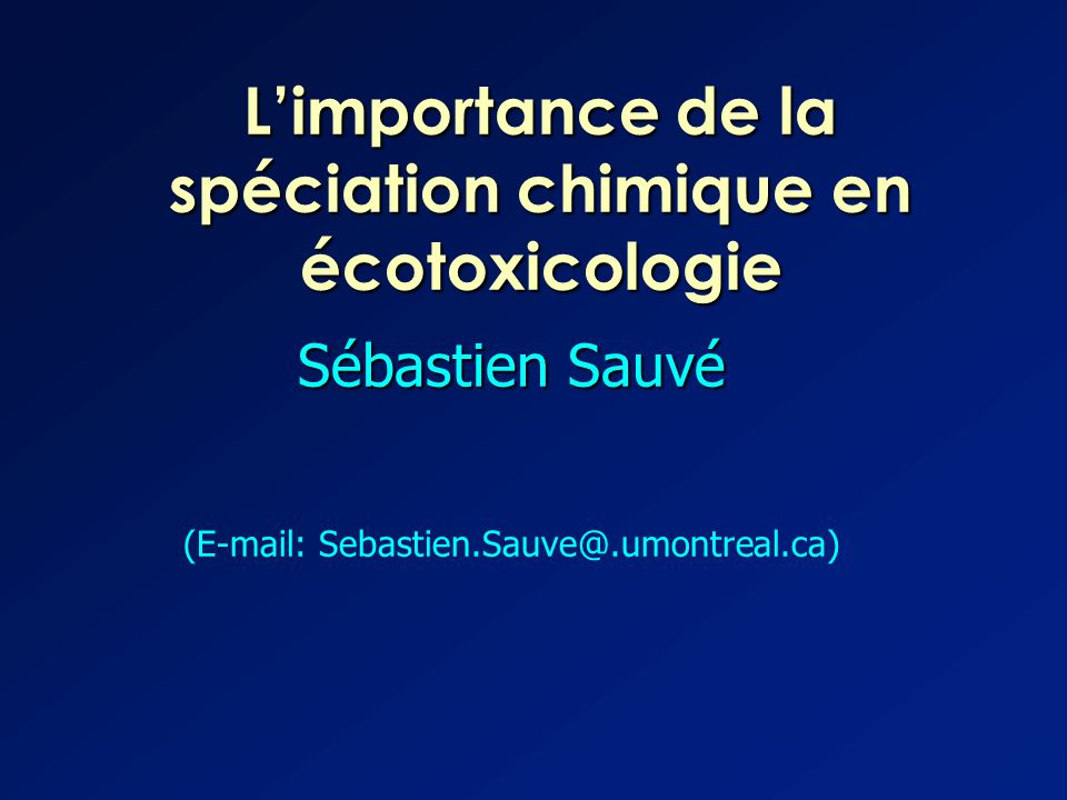 L'importance de la spéciation chimique en écotoxicologie Sébastien Sauvé (E-mail: Sebastien.Sauve@.umontreal.ca)