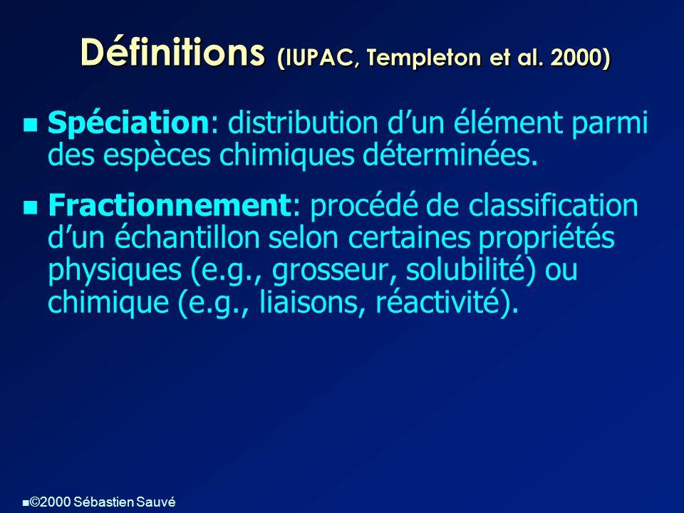  ©2000 Sébastien Sauvé Définitions (IUPAC, Templeton et al. 2000)  Spéciation: distribution d'un élément parmi des espèces chimiques déterminées. 