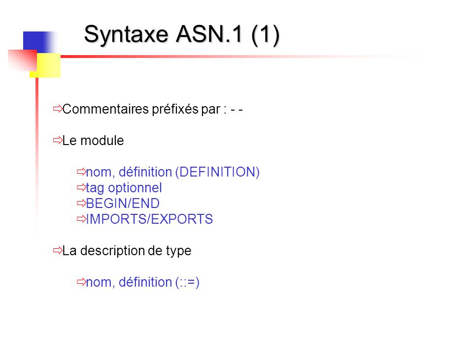 Syntaxe ASN.1 (1)  Commentaires préfixés par : - -  Le module  nom, définition (DEFINITION)  tag optionnel  BEGIN/END  IMPORTS/EXPORTS  La desc