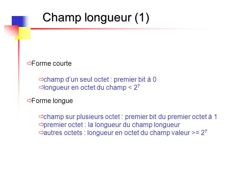 Champ longueur (1)  Forme courte  champ d'un seul octet : premier bit à 0  longueur en octet du champ < 2 7  Forme longue  champ sur plusieurs oc