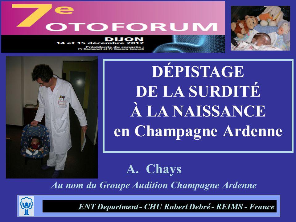 A.Chays Au nom du Groupe Audition Champagne Ardenne ENT Department - CHU Robert Debré - REIMS - France DÉPISTAGE DE LA SURDITÉ À LA NAISSANCE en Champ