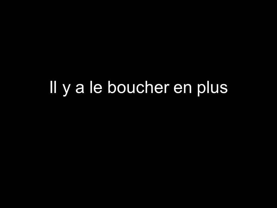 Il y a le boucher en plus