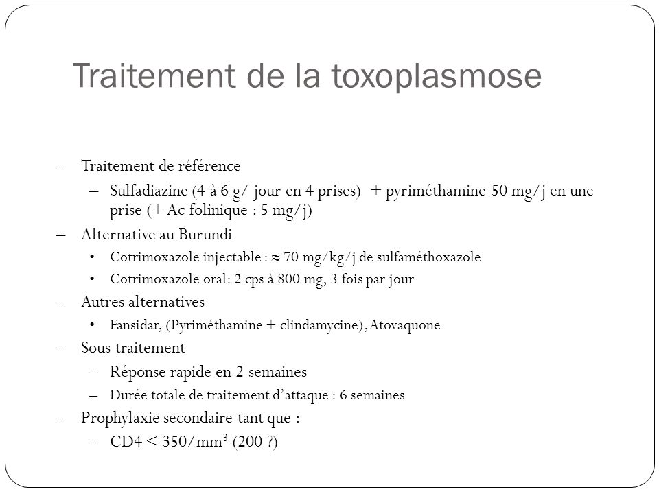 –Traitement de référence –Sulfadiazine (4 à 6 g/ jour en 4 prises) + pyriméthamine 50 mg/j en une prise (+ Ac folinique : 5 mg/j) –Alternative au Burundi •Cotrimoxazole injectable : ≈ 70 mg/kg/j de sulfaméthoxazole •Cotrimoxazole oral: 2 cps à 800 mg, 3 fois par jour –Autres alternatives •Fansidar, (Pyriméthamine + clindamycine), Atovaquone –Sous traitement –Réponse rapide en 2 semaines –Durée totale de traitement d'attaque : 6 semaines –Prophylaxie secondaire tant que : –CD4 < 350/mm 3 (200 ?) Traitement de la toxoplasmose