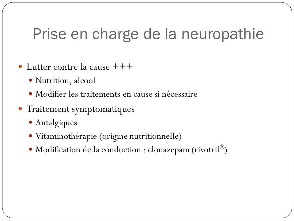 Prise en charge de la neuropathie  Lutter contre la cause +++  Nutrition, alcool  Modifier les traitements en cause si nécessaire  Traitement symp