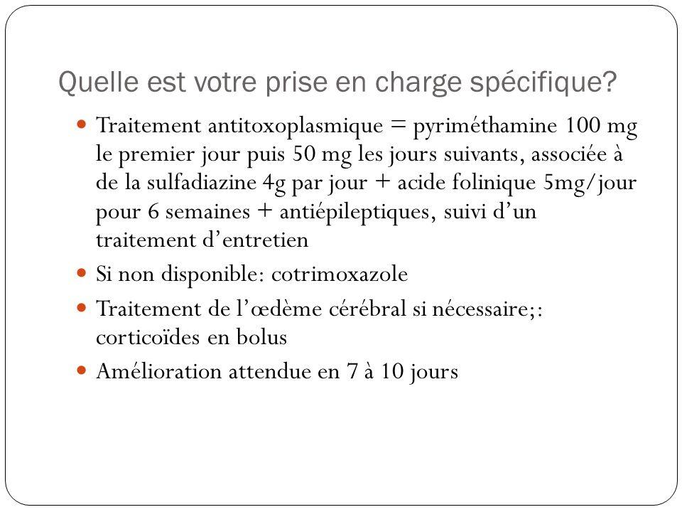 Quelle est votre prise en charge spécifique?  Traitement antitoxoplasmique = pyriméthamine 100 mg le premier jour puis 50 mg les jours suivants, asso