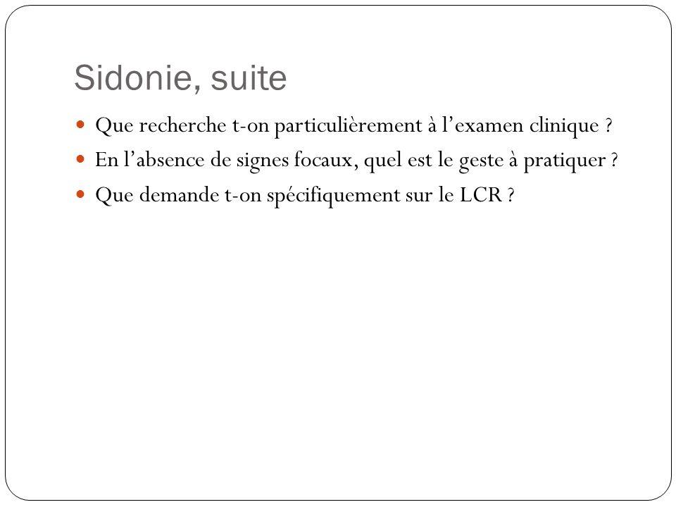 Sidonie, suite  Résultats de la PL  100 cellules/mm 3  Prédominance de lymphocytes  Glycorachie 3 mmol/L  Protéinorachie 0,90 g/L  Coloration de Gram négative  Que fait-on ?