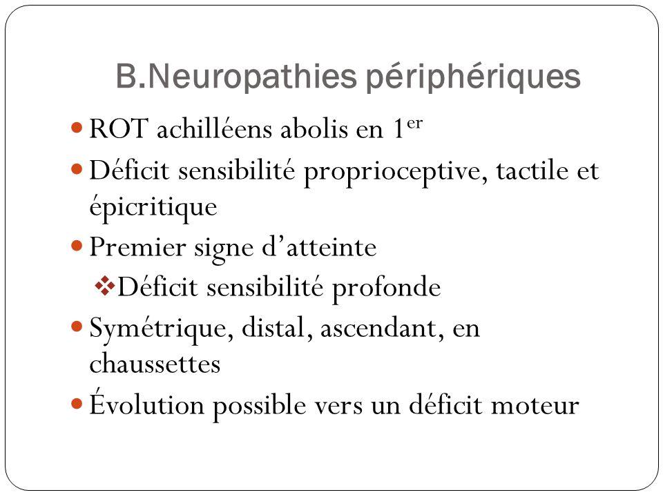 B.Neuropathies périphériques  ROT achilléens abolis en 1 er  Déficit sensibilité proprioceptive, tactile et épicritique  Premier signe d'atteinte  Déficit sensibilité profonde  Symétrique, distal, ascendant, en chaussettes  Évolution possible vers un déficit moteur
