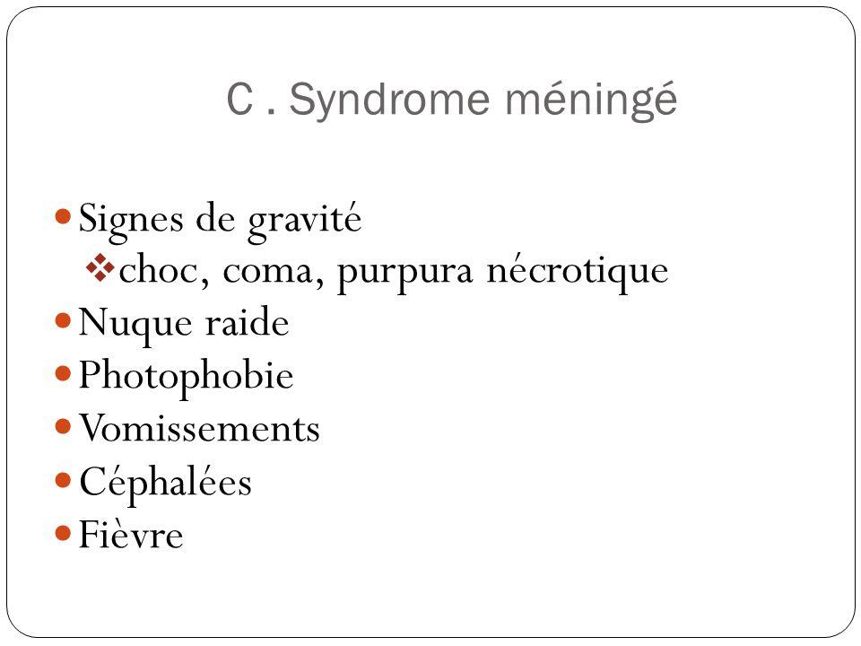 C. Syndrome méningé  Signes de gravité  choc, coma, purpura nécrotique  Nuque raide  Photophobie  Vomissements  Céphalées  Fièvre