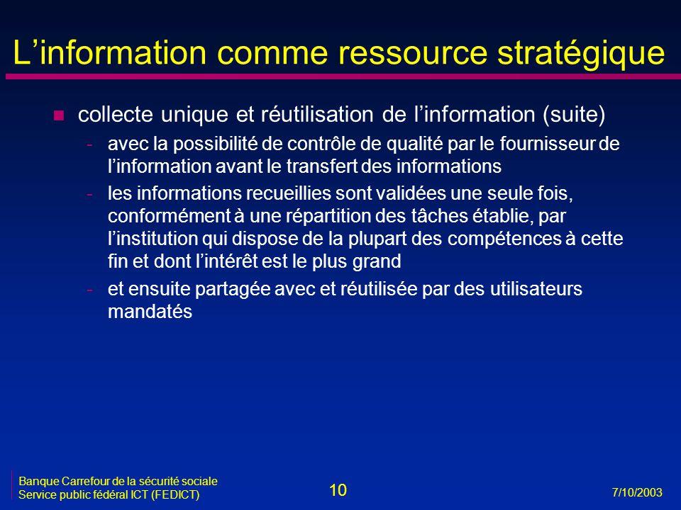 10 7/10/2003 Banque Carrefour de la sécurité sociale Service public fédéral ICT (FEDICT) L'information comme ressource stratégique n collecte unique et réutilisation de l'information (suite) -avec la possibilité de contrôle de qualité par le fournisseur de l'information avant le transfert des informations -les informations recueillies sont validées une seule fois, conformément à une répartition des tâches établie, par l'institution qui dispose de la plupart des compétences à cette fin et dont l'intérêt est le plus grand -et ensuite partagée avec et réutilisée par des utilisateurs mandatés