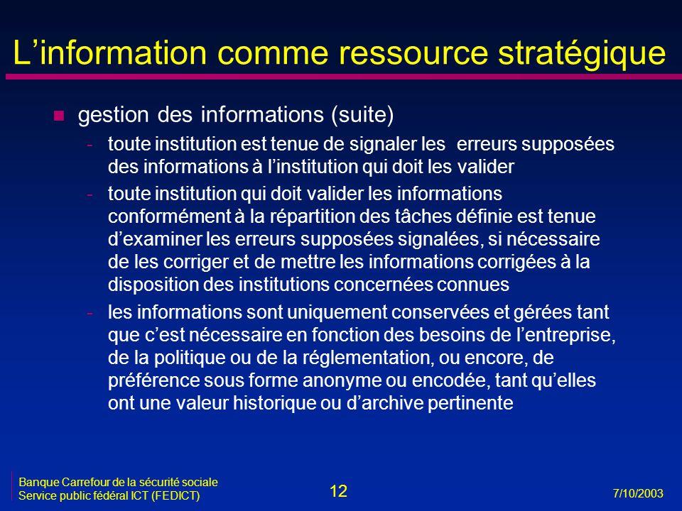 12 7/10/2003 Banque Carrefour de la sécurité sociale Service public fédéral ICT (FEDICT) L'information comme ressource stratégique n gestion des infor