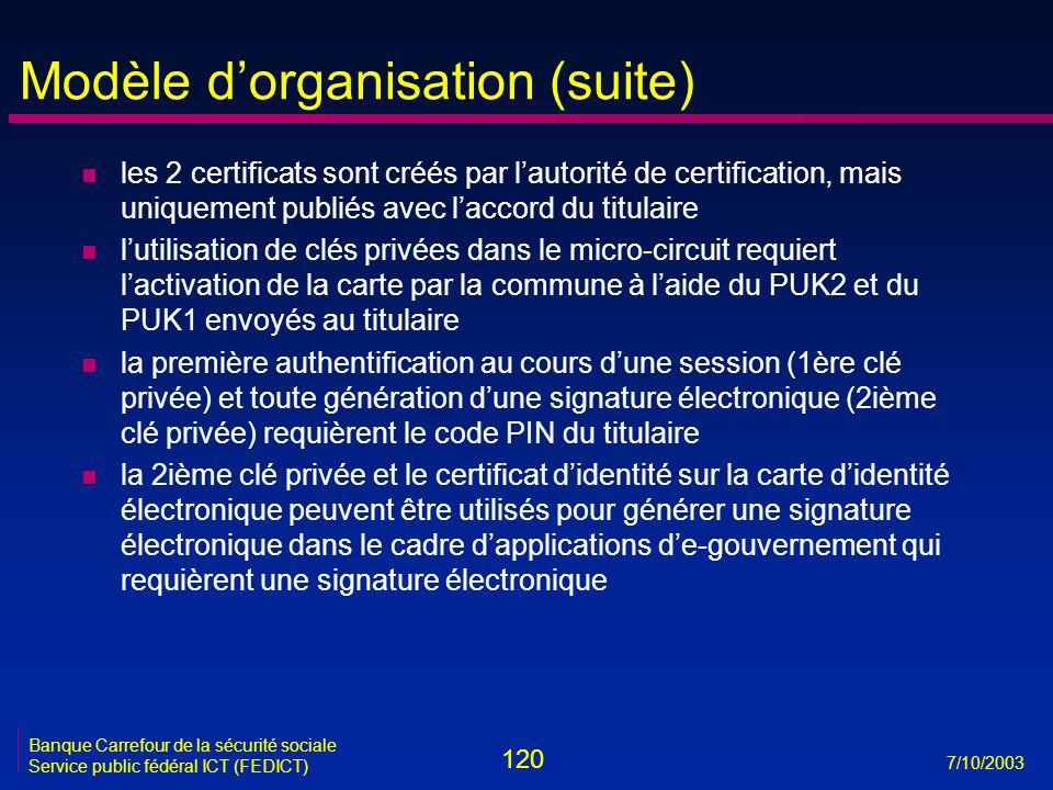120 7/10/2003 Banque Carrefour de la sécurité sociale Service public fédéral ICT (FEDICT) Modèle d'organisation (suite) n les 2 certificats sont créés par l'autorité de certification, mais uniquement publiés avec l'accord du titulaire n l'utilisation de clés privées dans le micro-circuit requiert l'activation de la carte par la commune à l'aide du PUK2 et du PUK1 envoyés au titulaire n la première authentification au cours d'une session (1ère clé privée) et toute génération d'une signature électronique (2ième clé privée) requièrent le code PIN du titulaire n la 2ième clé privée et le certificat d'identité sur la carte d'identité électronique peuvent être utilisés pour générer une signature électronique dans le cadre d'applications d'e-gouvernement qui requièrent une signature électronique