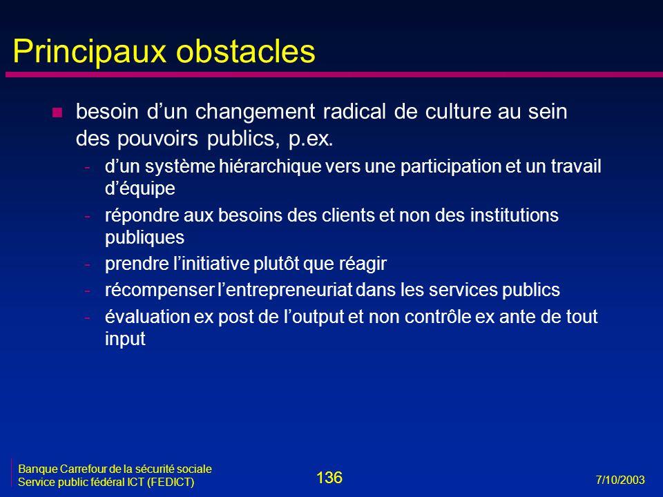 136 7/10/2003 Banque Carrefour de la sécurité sociale Service public fédéral ICT (FEDICT) Principaux obstacles n besoin d'un changement radical de culture au sein des pouvoirs publics, p.ex.