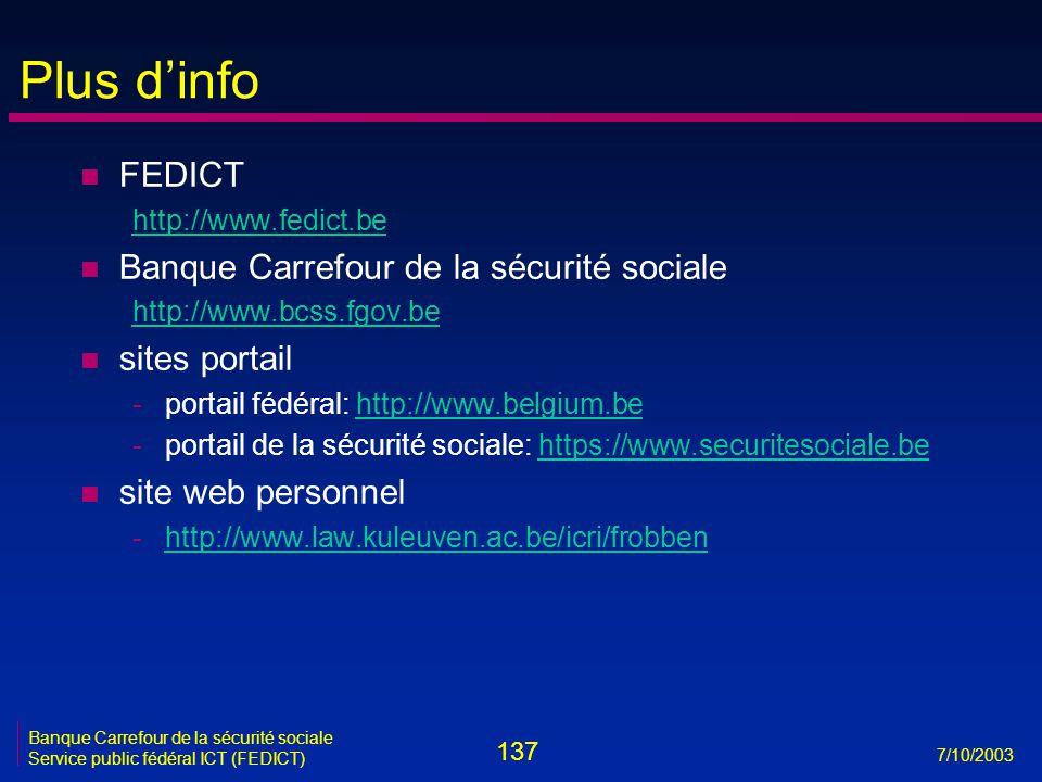 137 7/10/2003 Banque Carrefour de la sécurité sociale Service public fédéral ICT (FEDICT) Plus d'info n FEDICT http://www.fedict.be n Banque Carrefour de la sécurité sociale http://www.bcss.fgov.be n sites portail -portail fédéral: http://www.belgium.behttp://www.belgium.be -portail de la sécurité sociale: https://www.securitesociale.behttps://www.securitesociale.be n site web personnel -http://www.law.kuleuven.ac.be/icri/frobbenhttp://www.law.kuleuven.ac.be/icri/frobben