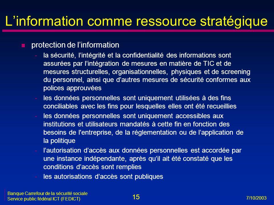 15 7/10/2003 Banque Carrefour de la sécurité sociale Service public fédéral ICT (FEDICT) L'information comme ressource stratégique n protection de l'information -la sécurité, l'intégrité et la confidentialité des informations sont assurées par l'intégration de mesures en matière de TIC et de mesures structurelles, organisationnelles, physiques et de screening du personnel, ainsi que d'autres mesures de sécurité conformes aux polices approuvées -les données personnelles sont uniquement utilisées à des fins conciliables avec les fins pour lesquelles elles ont été recueillies -les données personnelles sont uniquement accessibles aux institutions et utilisateurs mandatés à cette fin en fonction des besoins de l entreprise, de la réglementation ou de l'application de la politique -l'autorisation d'accès aux données personnelles est accordée par une instance indépendante, après qu'il ait été constaté que les conditions d'accès sont remplies -les autorisations d'accès sont publiques